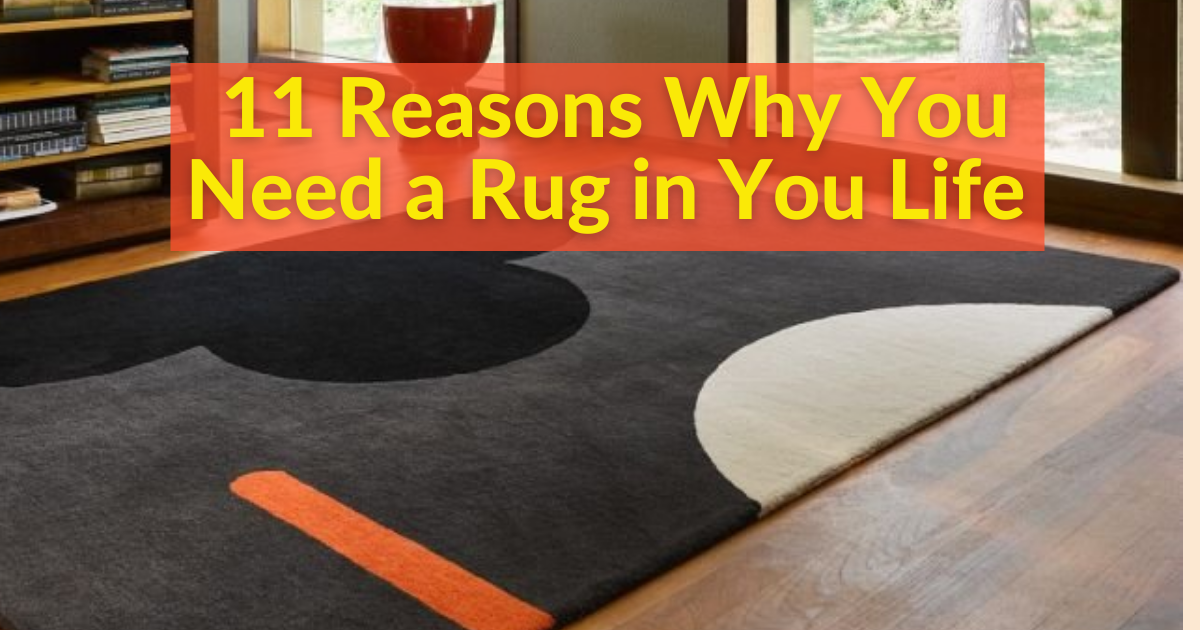 11 Reasons Why You Need a Rug in You Life